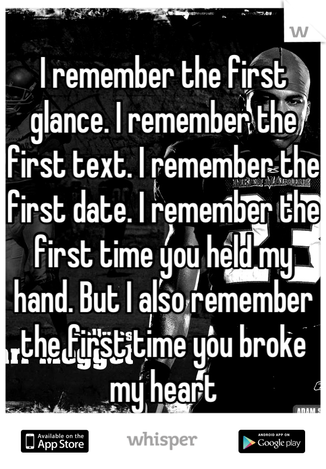 I remember the first glance. I remember the first text. I remember the first date. I remember the first time you held my hand. But I also remember the first time you broke my heart