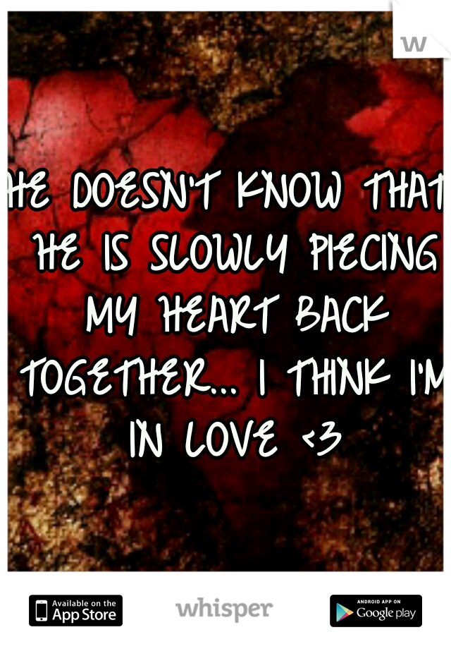HE DOESN'T KNOW THAT HE IS SLOWLY PIECING MY HEART BACK TOGETHER... I THINK I'M IN LOVE <3