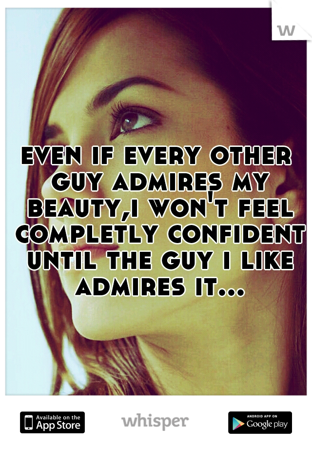 even if every other guy admires my beauty,i won't feel completly confident until the guy i like admires it...