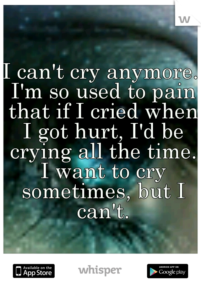 I can't cry anymore. I'm so used to pain that if I cried when I got hurt, I'd be crying all the time. I want to cry sometimes, but I can't.