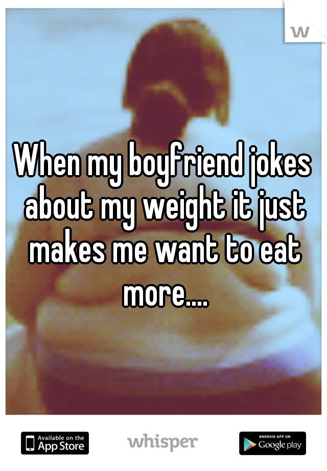 When my boyfriend jokes about my weight it just makes me want to eat more....