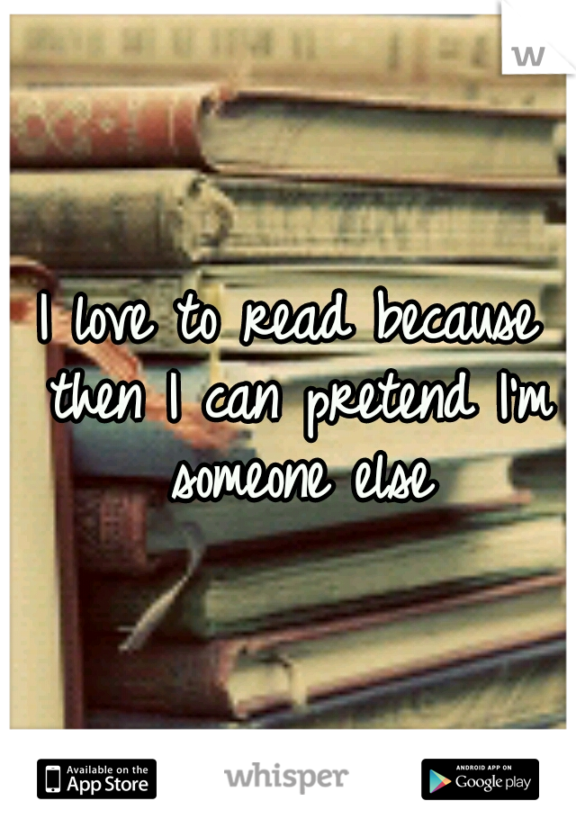 I love to read because then I can pretend I'm someone else