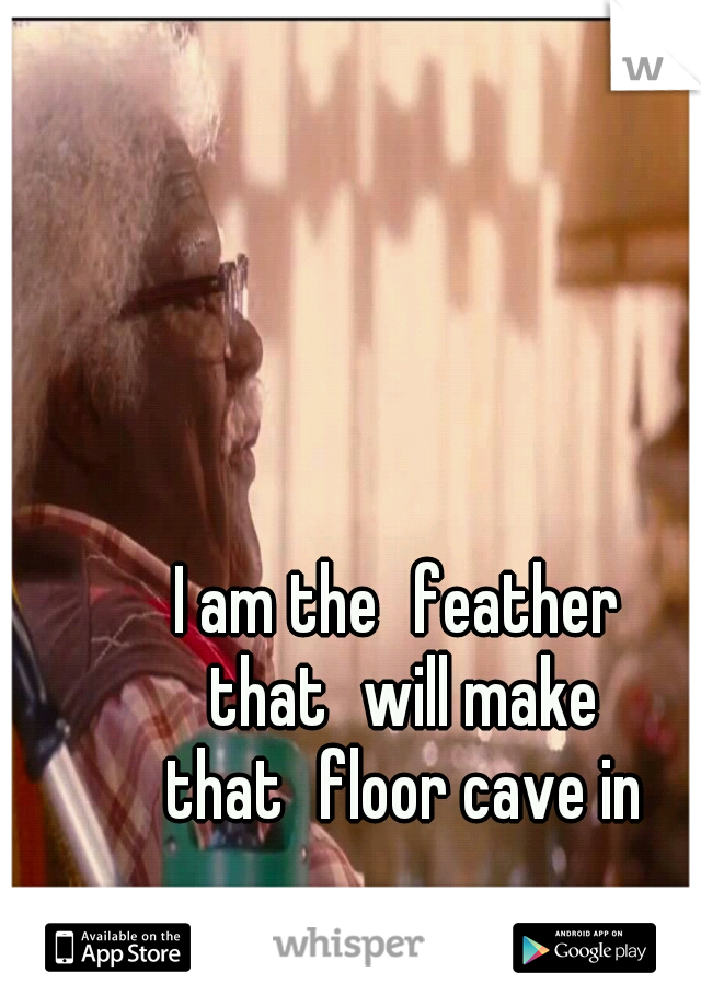 I am the feather that will make that floor cave in