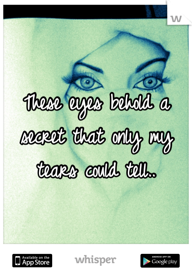 These eyes behold a secret that only my tears could tell..