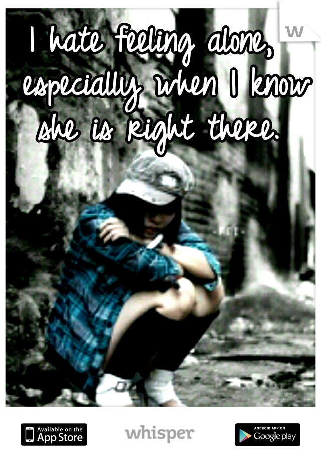 I hate feeling alone,  especially when I know she is right there.