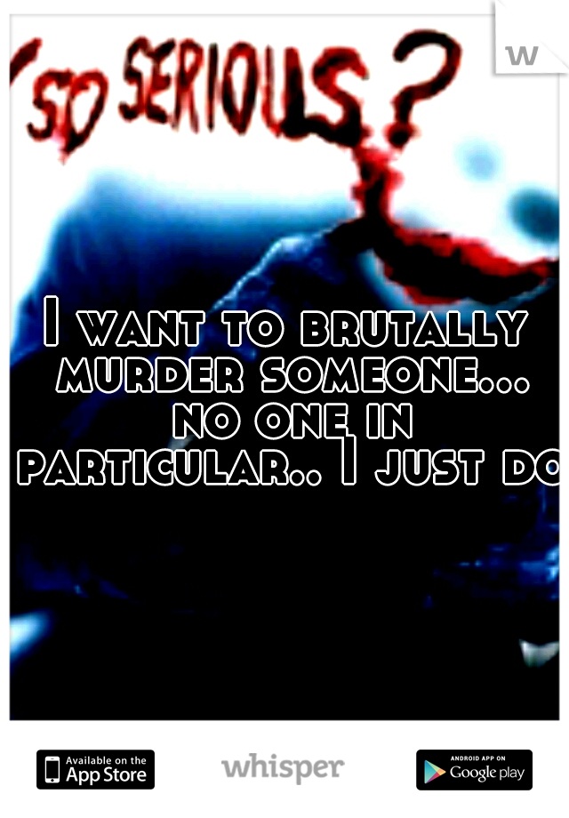 I want to brutally murder someone... no one in particular.. I just do