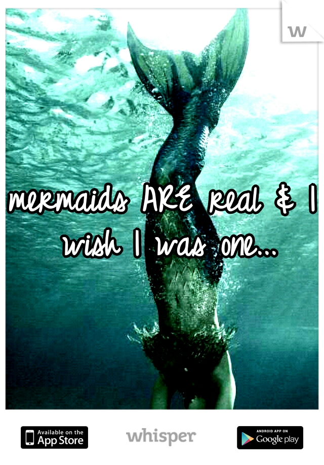 mermaids ARE real & I wish I was one...