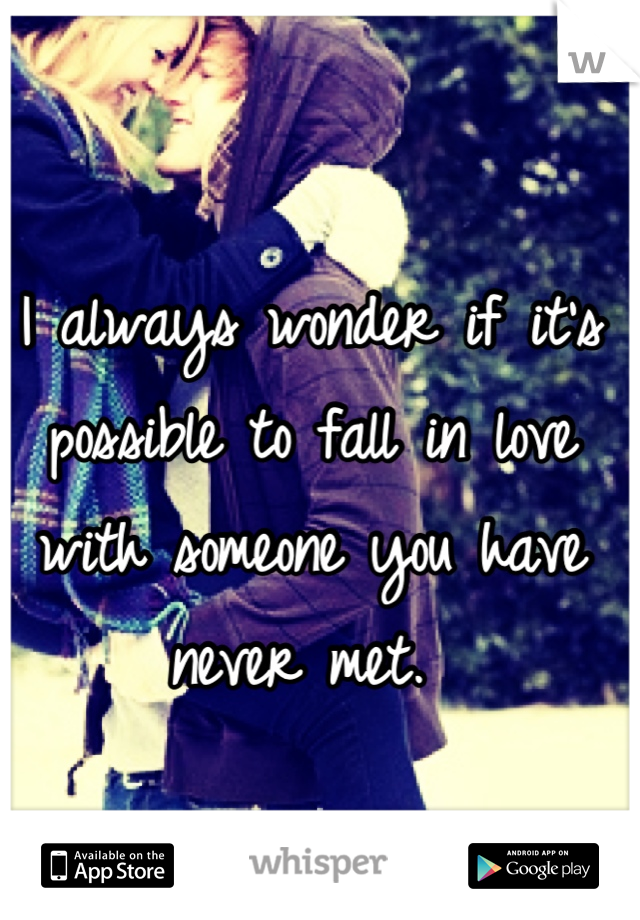I always wonder if it's possible to fall in love with someone you have never met.