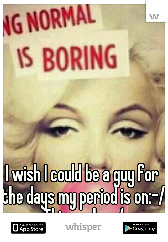 I wish I could be a guy for the days my period is on:-/ This sucks:-/
