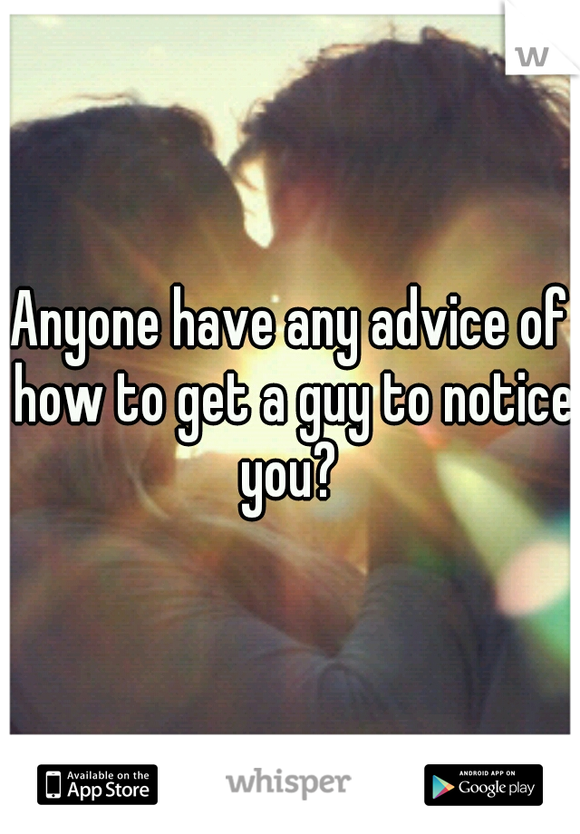 Anyone have any advice of how to get a guy to notice you?