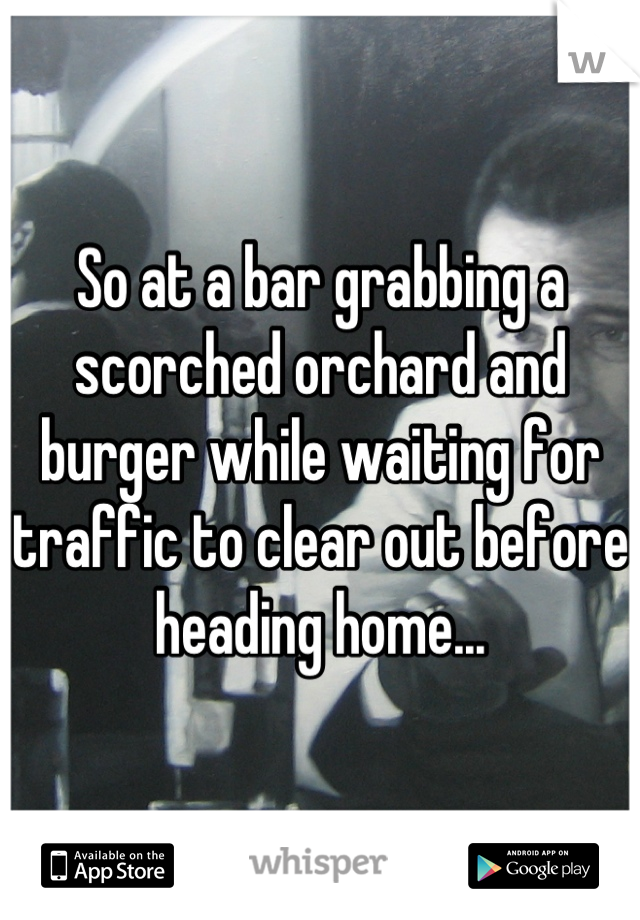 So at a bar grabbing a scorched orchard and burger while waiting for traffic to clear out before heading home...