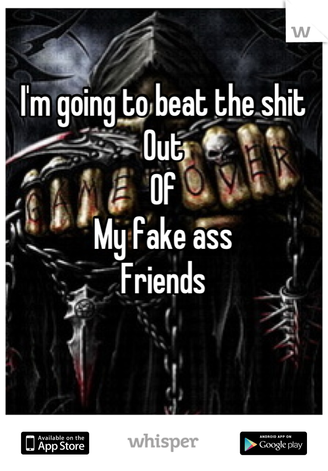 I'm going to beat the shit Out  Of  My fake ass Friends