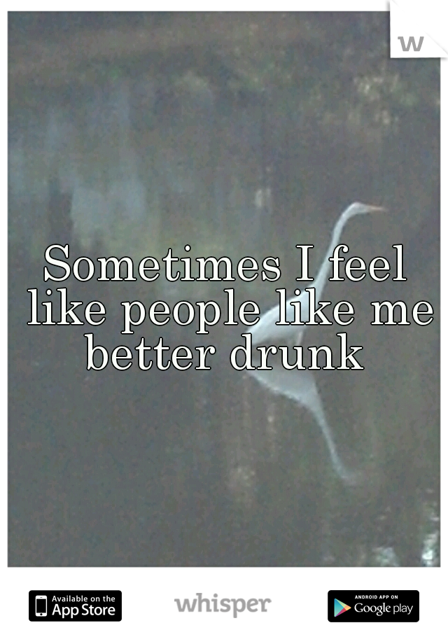 Sometimes I feel like people like me better drunk