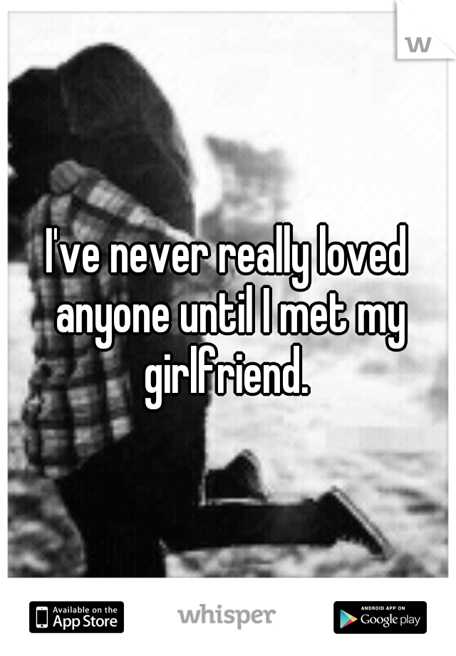 I've never really loved anyone until I met my girlfriend.