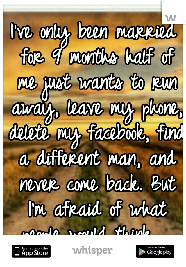 I've only been married for 9 months half of me just wants to run away, leave my phone, delete my facebook, find a different man, and never come back. But I'm afraid of what people would think.