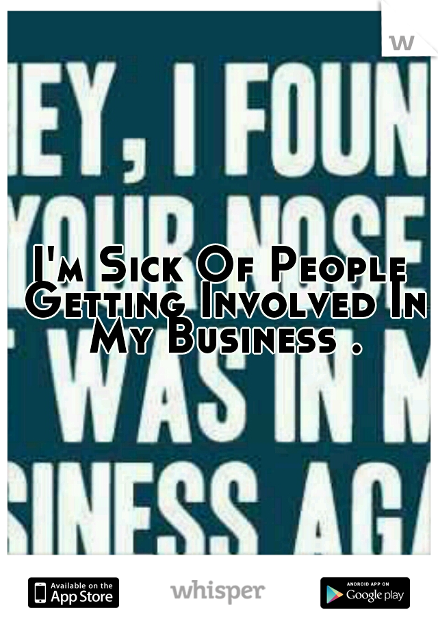 I'm Sick Of People Getting Involved In My Business .