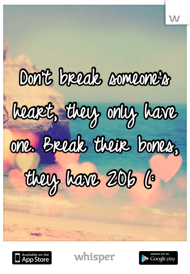 Don't break someone's heart, they only have one. Break their bones, they have 206 (: