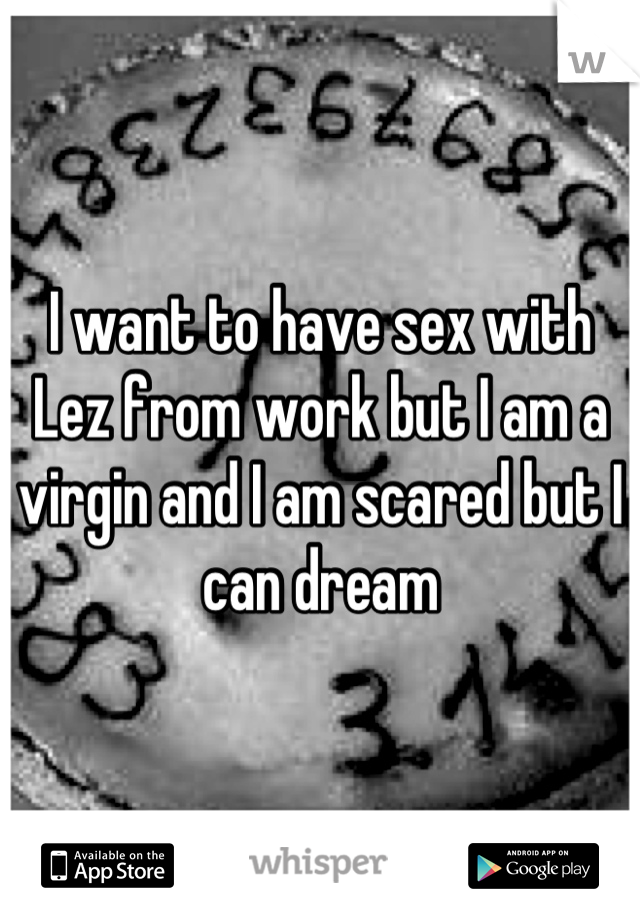 I want to have sex with Lez from work but I am a virgin and I am scared but I can dream