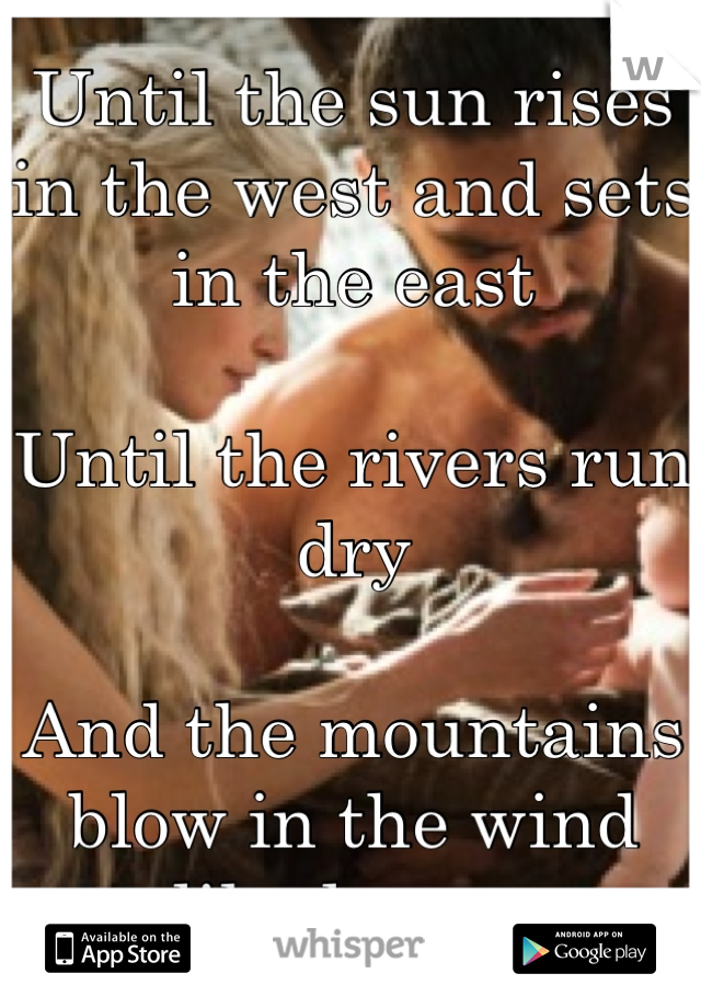 Until the sun rises in the west and sets in the east  Until the rivers run dry  And the mountains blow in the wind like leaves