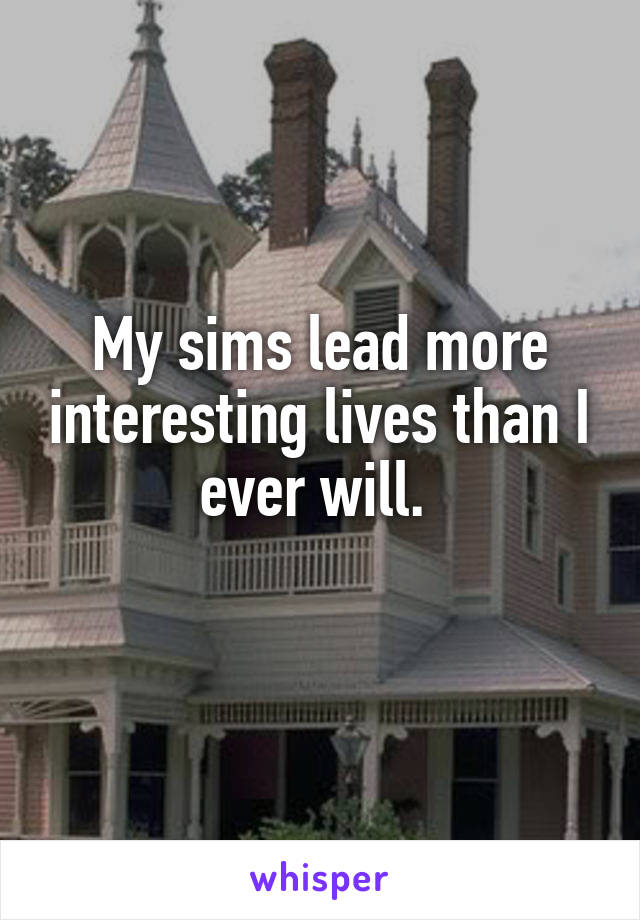 My sims lead more interesting lives than I ever will.
