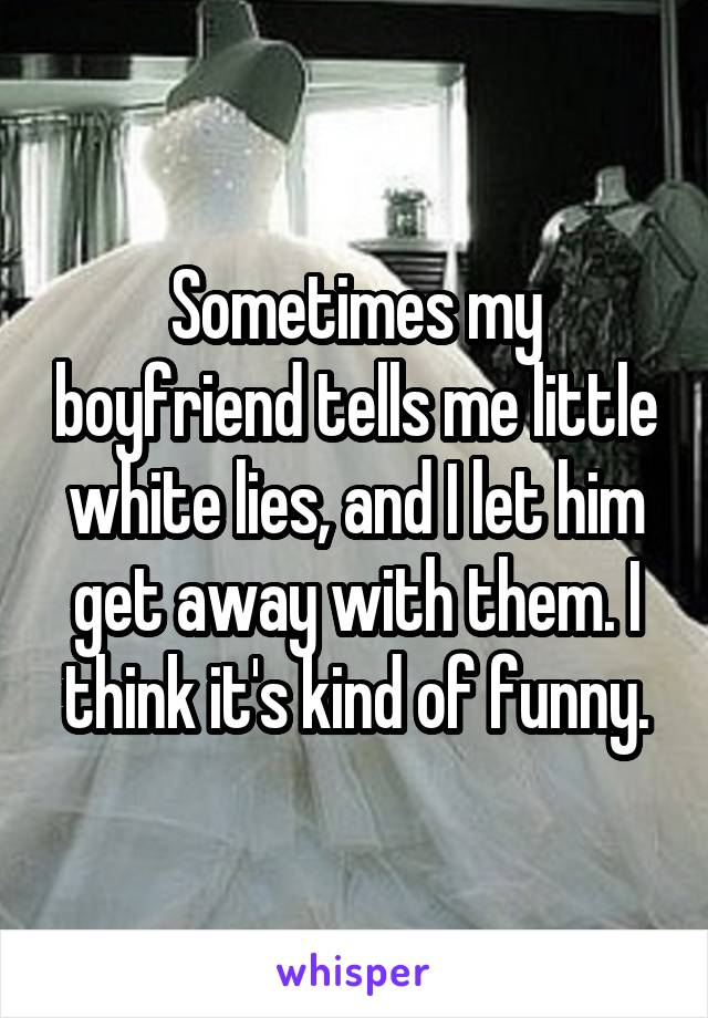 Sometimes my boyfriend tells me little white lies, and I let him get away with them. I think it's kind of funny.