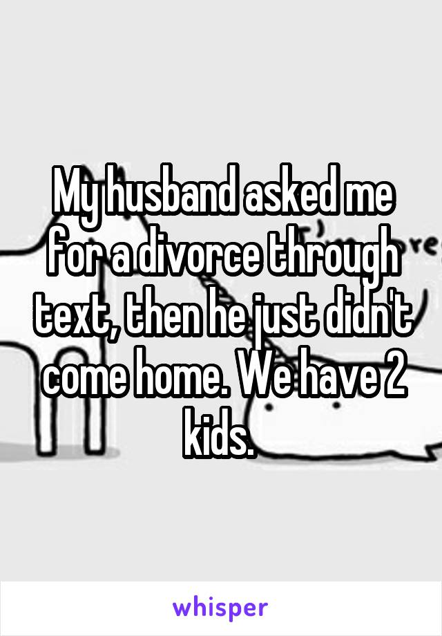 My husband asked me for a divorce through text, then he just didn't come home. We have 2 kids.