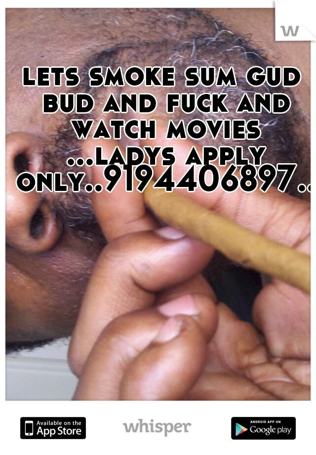 lets smoke sum gud bud and fuck and watch movies ...ladys apply only..9194406897..