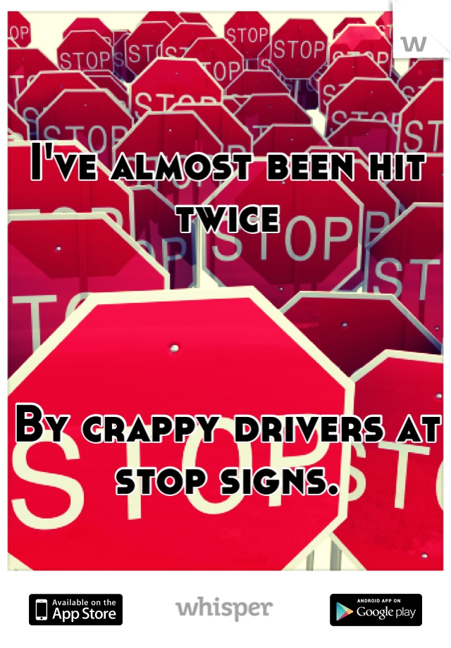 I've almost been hit twice    By crappy drivers at stop signs.