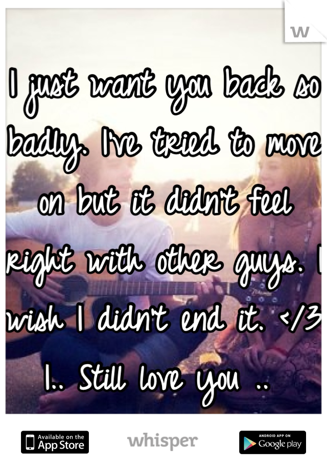 I just want you back so badly. I've tried to move on but it didn't feel right with other guys. I wish I didn't end it. </3 I.. Still love you ..