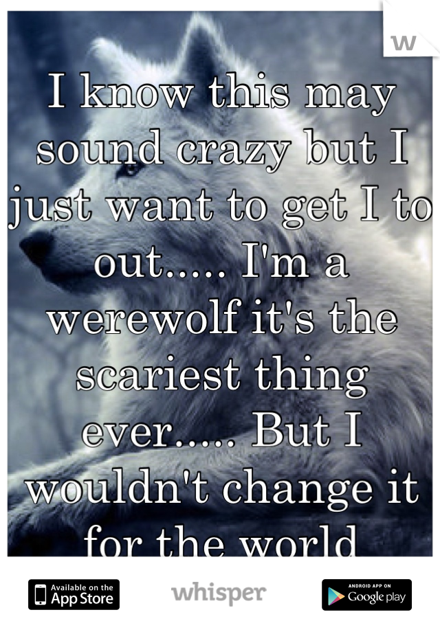 I know this may sound crazy but I just want to get I to out..... I'm a werewolf it's the scariest thing ever..... But I wouldn't change it for the world