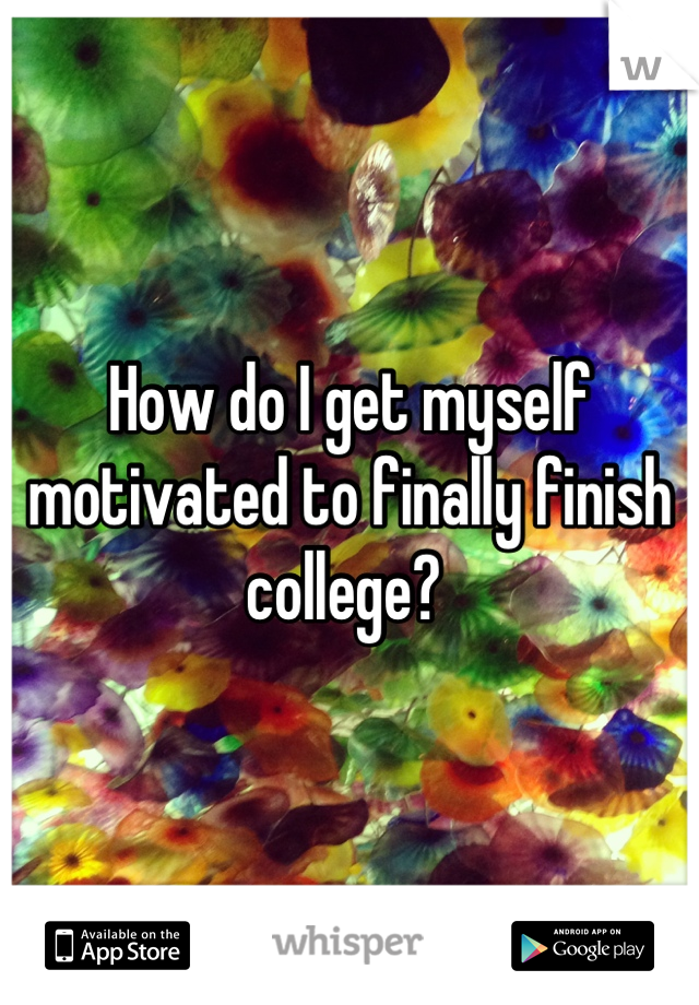 How do I get myself motivated to finally finish college?
