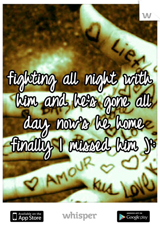 fighting all night with him and he's gone all day now's he home finally I missed him )':
