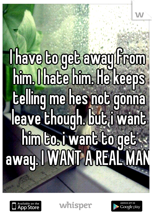 I have to get away from him. I hate him. He keeps telling me hes not gonna leave though. but i want him to. i want to get away. I WANT A REAL MAN.
