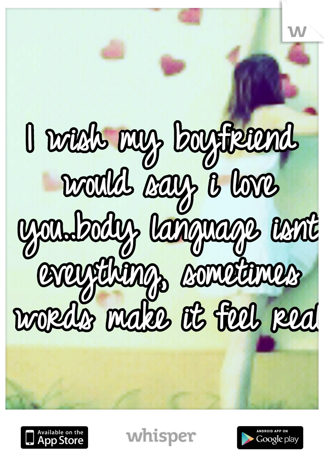 I wish my boyfriend would say i love you..body language isnt eveything, sometimes words make it feel real