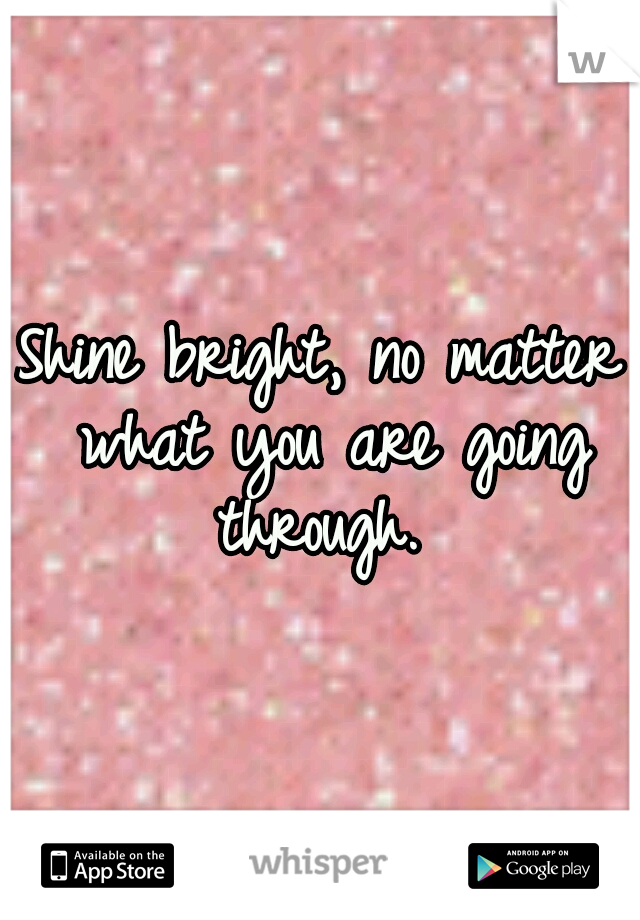 Shine bright, no matter what you are going through.