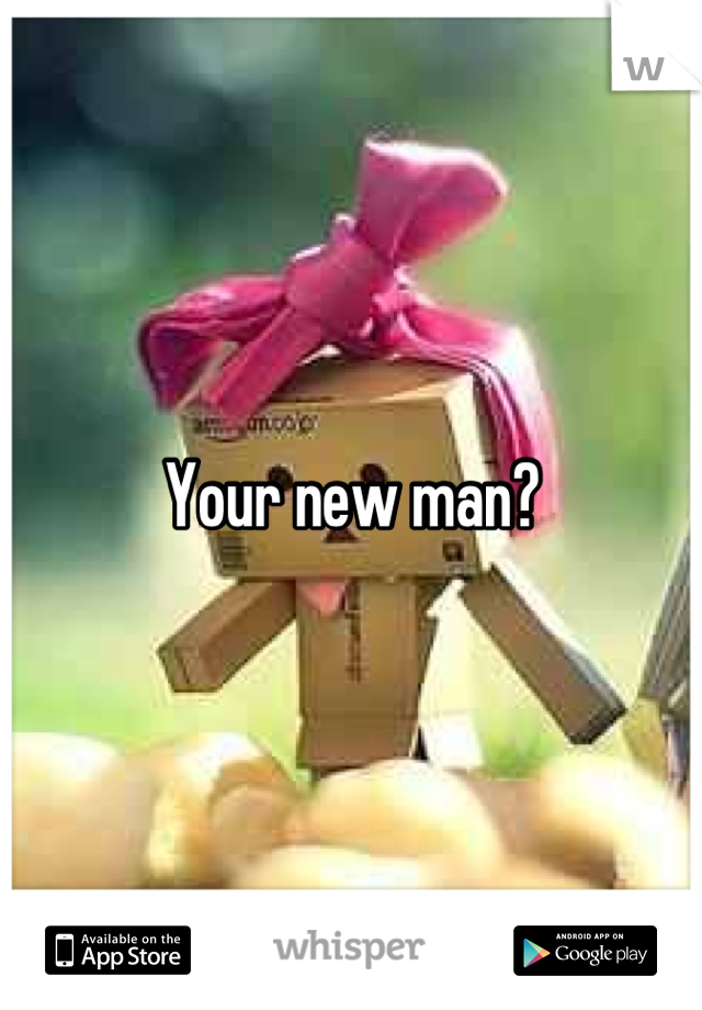 Your new man?