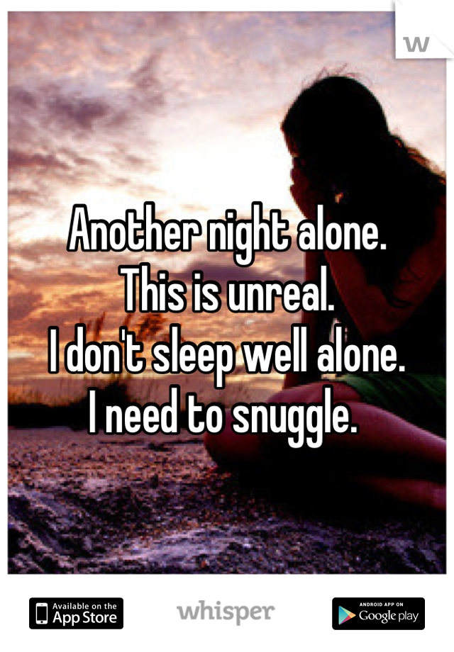 Another night alone.  This is unreal.  I don't sleep well alone.  I need to snuggle.