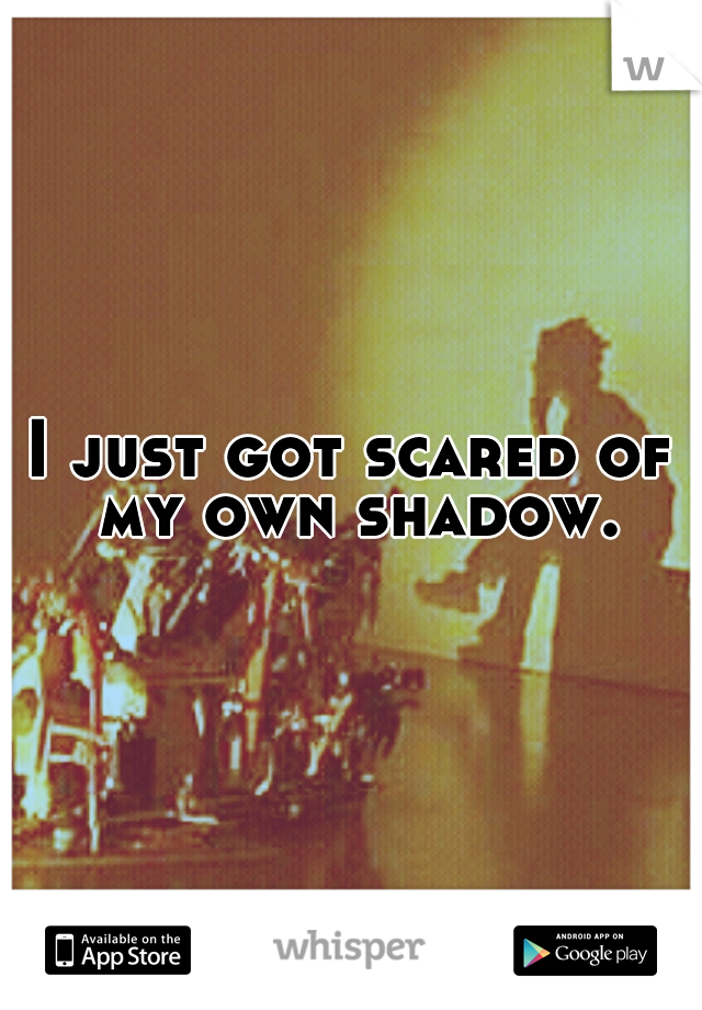 I just got scared of my own shadow.