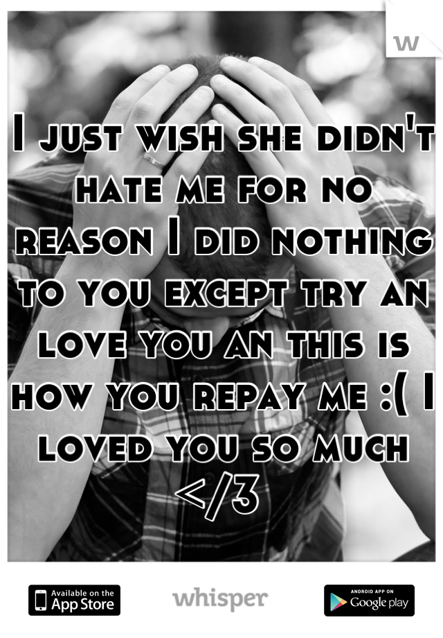 I just wish she didn't hate me for no reason I did nothing to you except try an love you an this is  how you repay me :( I loved you so much </3
