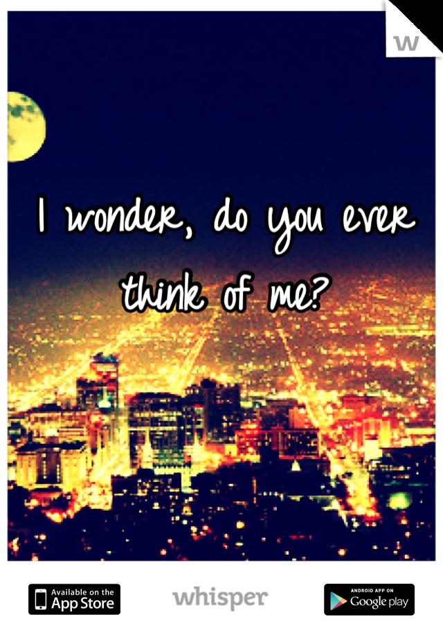 I wonder, do you ever think of me?