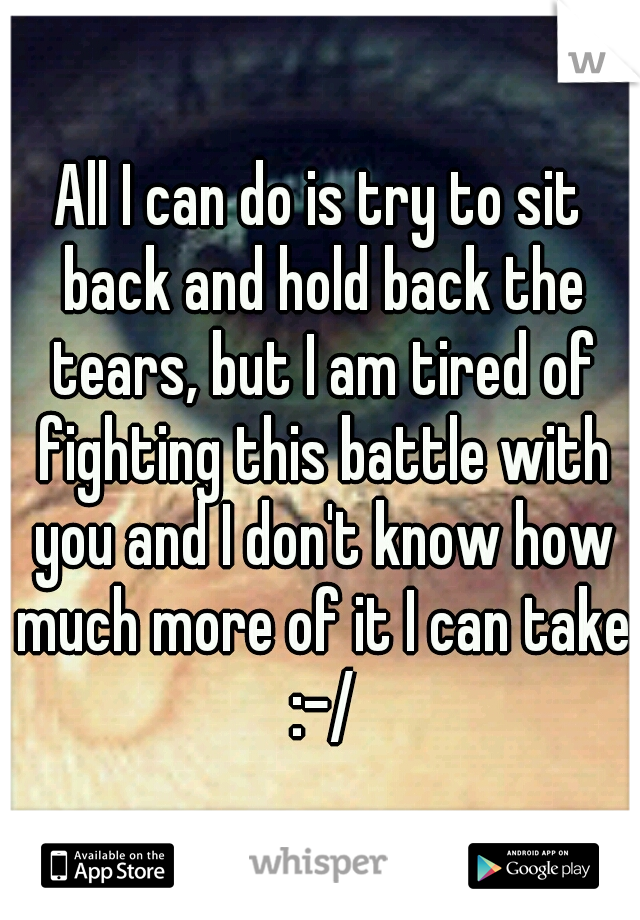 All I can do is try to sit back and hold back the tears, but I am tired of fighting this battle with you and I don't know how much more of it I can take :-/