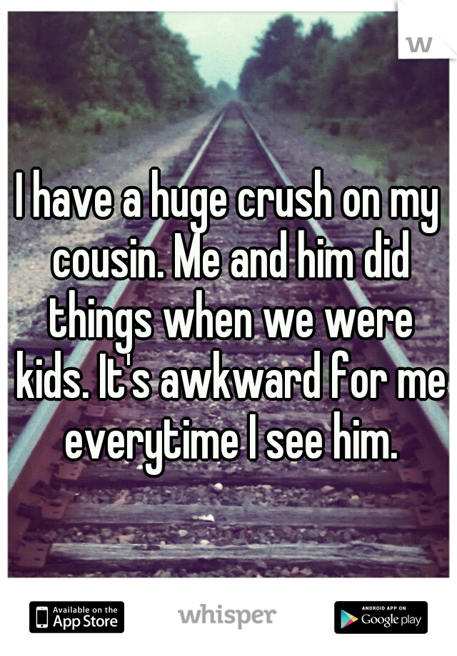 I have a huge crush on my cousin. Me and him did things when we were kids. It's awkward for me everytime I see him.