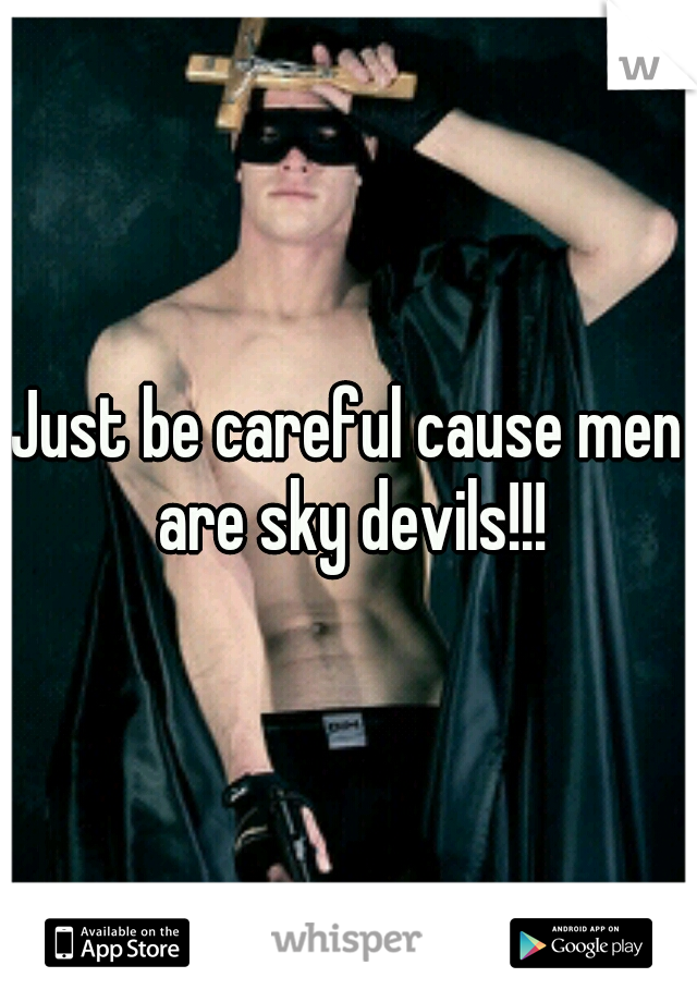 Just be careful cause men are sky devils!!!