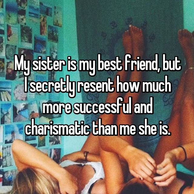 My sister is my best friend, but I secretly resent how much more successful and charismatic than me she is.