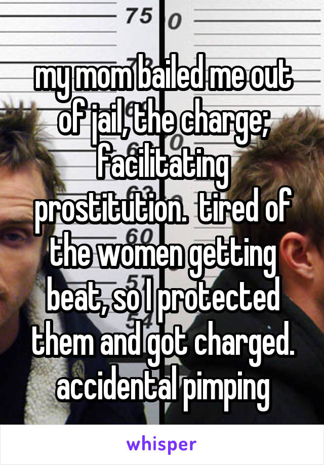 my mom bailed me out of jail, the charge; facilitating prostitution.  tired of the women getting beat, so I protected them and got charged. accidental pimping