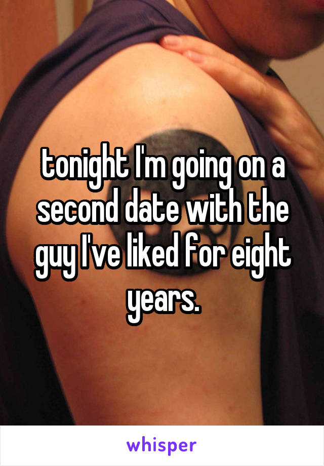 tonight I'm going on a second date with the guy I've liked for eight years.