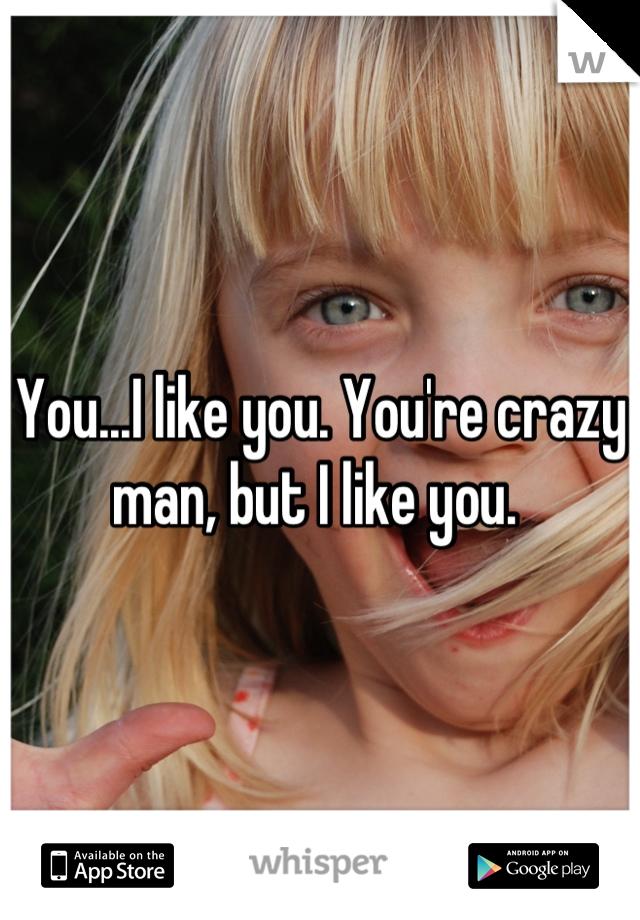 you re crazy man