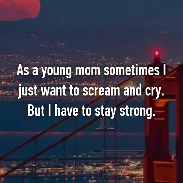 As a young mom sometimes I just want to scream and cry. But I have to stay strong.