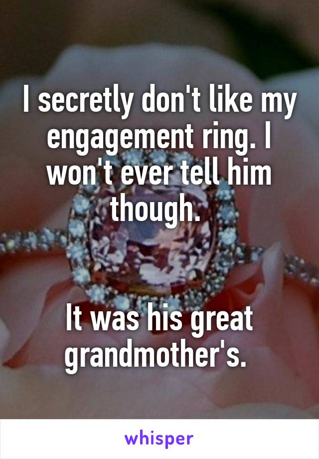 I secretly don't like my engagement ring. I won't ever tell him though.    It was his great grandmother's.