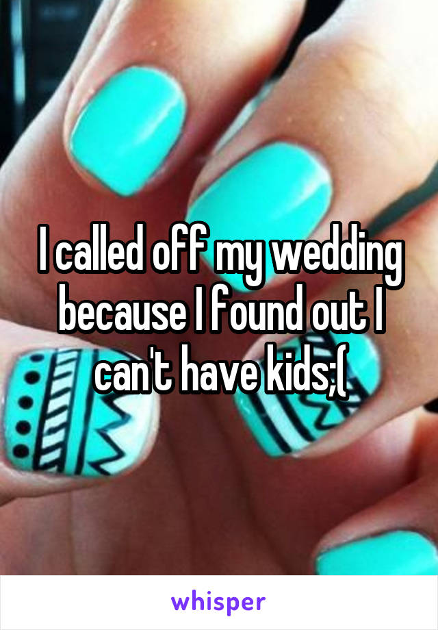 I called off my wedding because I found out I can't have kids;(